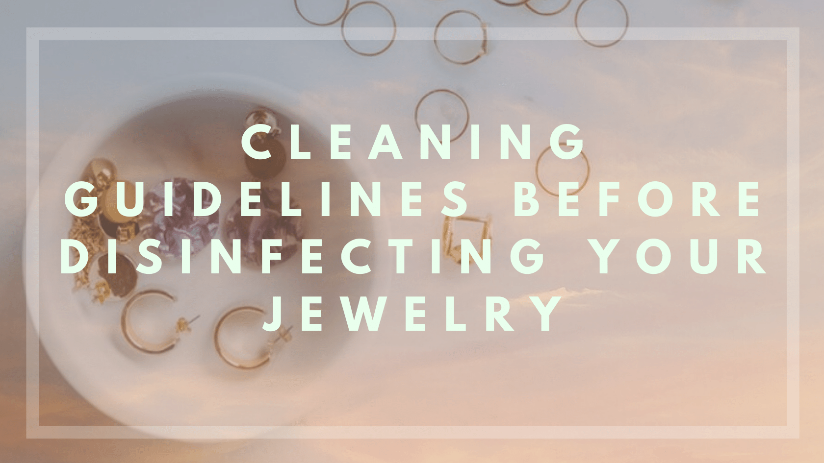 Read These COVID-19 Cleaning Guidelines BEFORE Disinfecting Your Jewelry!